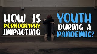 WEBINAR: How is Pornography Impacting Our Youth During the Pandemic