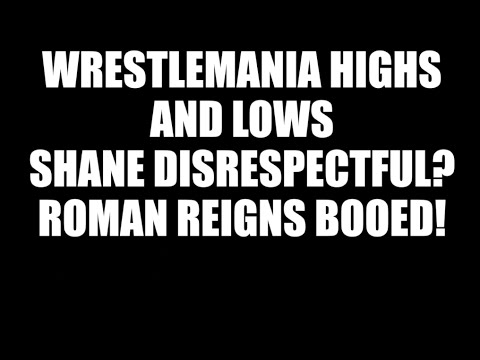 WrestleMania Review! Highs & Lows! Shane Disrespectful? Roman Reigns Booed!
