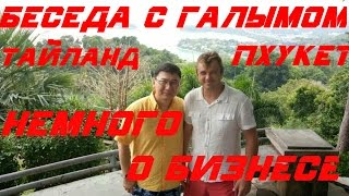 НЕМНОГО О БИЗНЕСЕ ~ БЕСЕДА С ГАЛЫМОМ ~ ПХУКЕТ ТАЙЛАНД