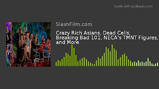 Crazy Rich Asians, Dead Cells, Breaking Bad 101, NECA's TMNT Figures, and More