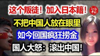 这个叛徒!加入日本籍!不把中国人放眼里!如今回国疯狂捞金!国人大怒:滚出中国!