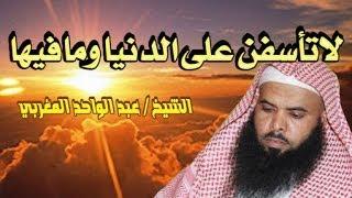 لاتأسفن على الدنيا ومافيها - الشيخ عبد الواحد المغربي