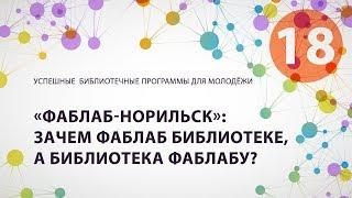 18. «Фаблаб-Норильск»: зачем Фаблаб библиотеке, а библиотека Фаблабу?