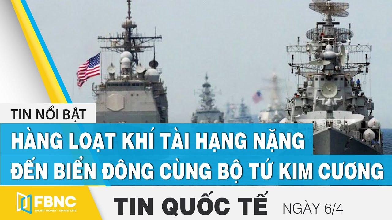 Download Tin quốc tế mới nhất 6/4, Hàng loạt khí tài hạng nặng đến Biển Đông cùng bộ tứ kim cương | FBNC