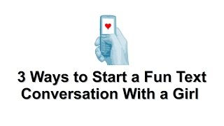 How to Start a Text Conversation With a Girl – 3 Ways to Start a Fun Text Convo