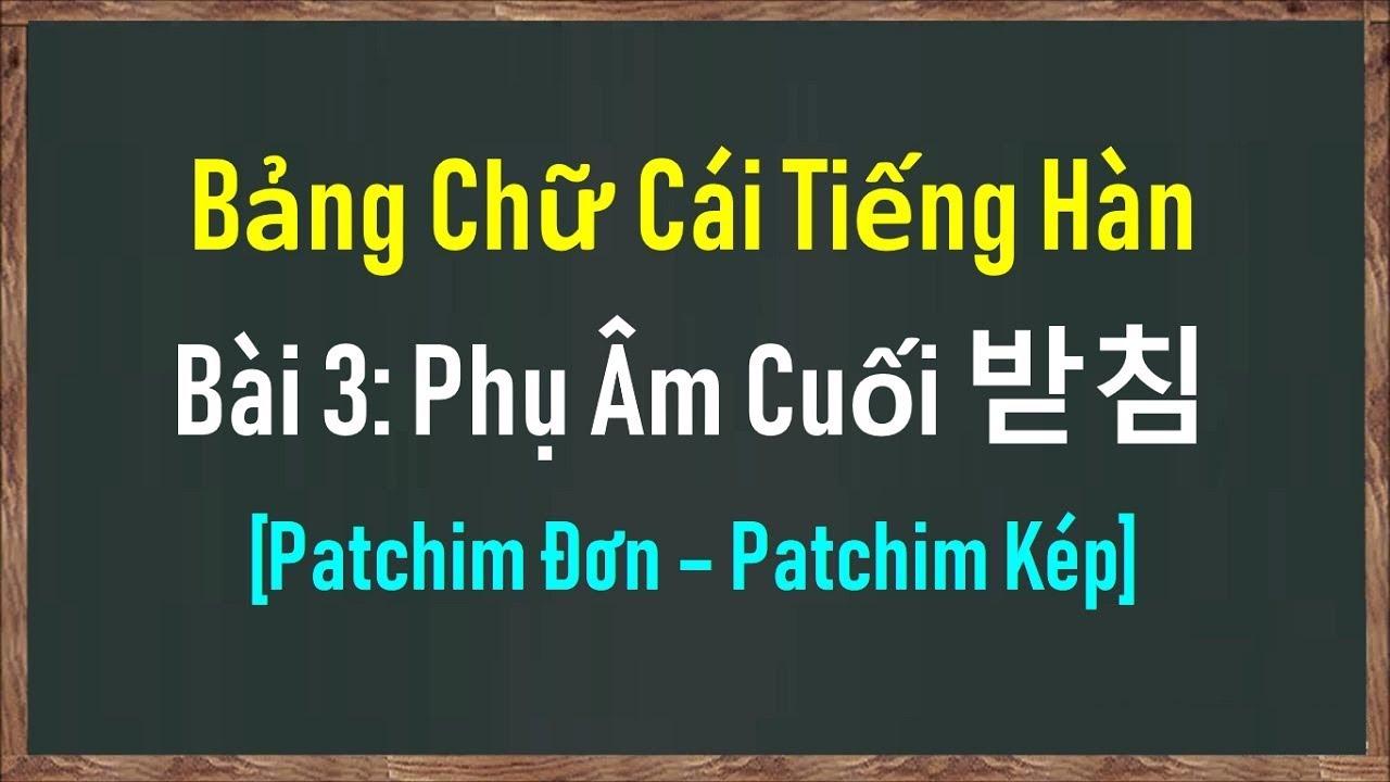 [Tiếng Hàn Nhập Môn] Bảng Chữ Cái Tiếng Hàn | Bài 3: Phụ Âm Cuối Patchim