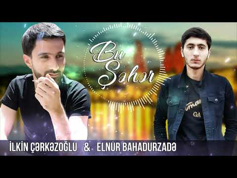 Ilkin Cerkezoglu - Bu Şeher 2021 ft. Elnur Bahadurzade (Yeni Mahnı)