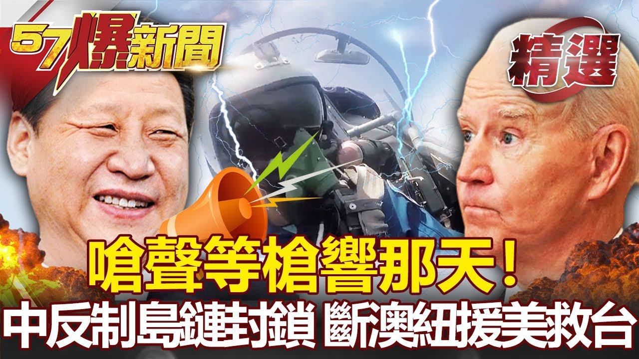 【軍事頭條】嗆聲等槍響那天!中國反制島鏈封鎖 斷澳紐援美救台- 施孝瑋 馬西屏【57爆新聞 精選】