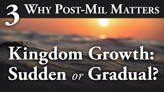 Kingdom Growth: Will It Be Sudden or Gradual? - Why Post-Mil Matters Part 3