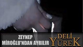 Deli Yürek bölüm 102 - Zeynep Miroğlu'ndan Ayrılır
