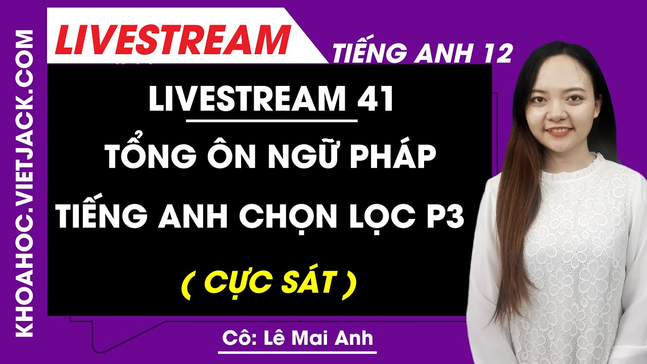 [Livestream 41] Tổng ôn ngữ pháp Tiếng Anh chọn lọc P3 - Tiếng Anh 11 Ôn sớm 12 - Cô Mai Anh