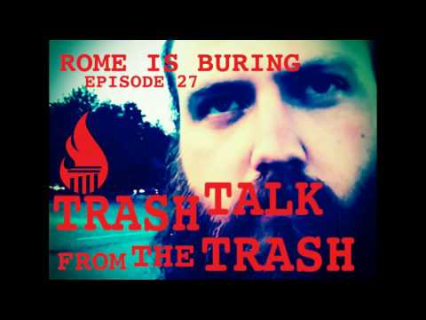 ROME IS BURNING PODCAST 027: TRASH TALK FROM THE TRASH