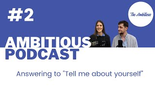 "The Ambitious Podcast #2 - How to answer to ""Tell Us About Yourself"" ?"