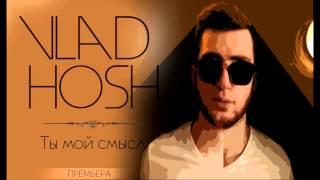 VLAD HOSH - Ты мой смысл (премьера трека, 2016) Resimi