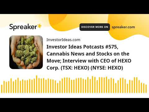 Investor Ideas Potcasts #575, Cannabis News and Stocks on the Move; Interview with CEO of HEXO Corp.