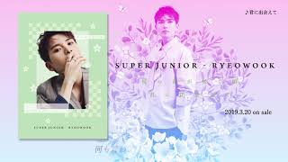 SUPER JUNIOR-RYEOWOOK / JAPAN 1st SINGLE『君に出会えて』試聴映像