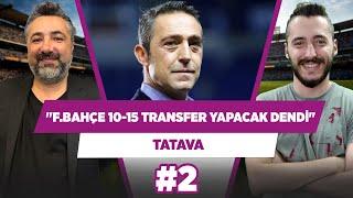Bana Fenerbahçe 10-15 transfer yapacak dendi.  Serdar Ali Çelikler  Berkay Tokgöz  TATAVA 2