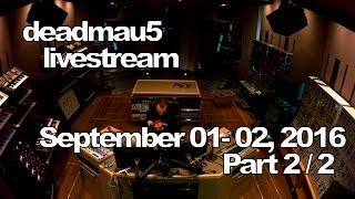 Deadmau5 livestream - September 01-02, 2016 [09/01-02/2016] (part 2/2)