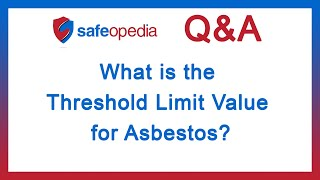 Safeopedia Q&A: What is the Threshold Limit Value for Asbestos?