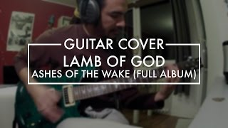 Lamb of God - FULL Ashes of the Wake album (Guitar Cover)