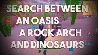 Search between an Oasis, a Rock Arch and Dinosaurs (Fortnite Season 5 Week 2 Free Tier)