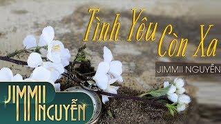 Tình Yêu Còn Xa - Jimmii Nguyễn