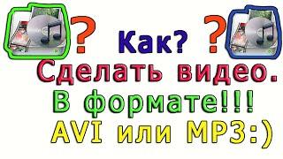 Как? Сделать видео.В формате!!! AVI или MP3