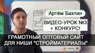 Бизнес с нуля. Видео-урок №3: грамотный оптовый сайт по стройматериалам и конкурс! Артём Бахтин