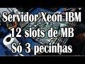 Servidor Xeon IBM - 12 slots de memória - Só 3 pecinhas