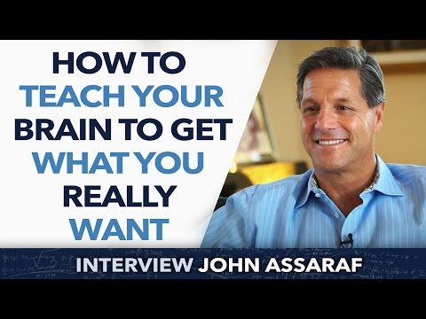 How to teach and train your brain to Get What You Really Want ? – John Assaraf