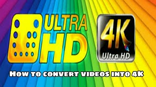 How to convert videos into 4K