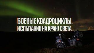 Боевые квадроциклы. Испытания на краю света. Военная приемка