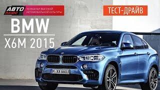 Тест-драйв - BMW X6M 2015 (Наши тесты) - АВТО ПЛЮС