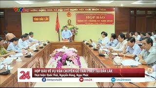 Họp báo về vụ vận chuyển gỗ trái phép tại Đắk Lắk | VTV24