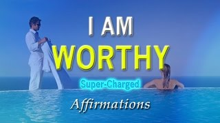 I AM Worthy - I Deserve the Very Best in Life - Super-Charged Affirmations