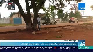 موجز TeN -  جنود مصريون يتصدون لهجوم قرب مقر رئيس أفريقيا الوسطى