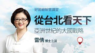 從台北看天下亞洲世紀的大國戰略#雷倩#好房智慧講堂#好房網TV