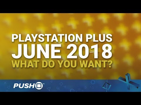 PS Plus Free Games June 2018: What Do You Want? | PlayStation 4 | When Will PS+ Be Announced?