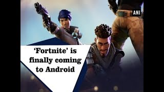 'Fortnite' is finally coming to Android - ANI News