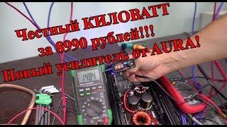 Честный КИЛОВАТТ за 8990 рублей!!! Новый усилитель от AURA!