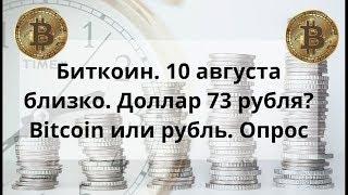 Биткоин. 10 августа близко. Доллар 73 рубля? Bitcoin или рубль. Опрос. Курс BTC