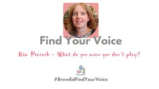#BrewEdFindYourVoice   Kim Peacock   What do you mean you don't play?