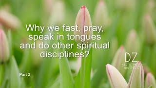 Why we fast, pray, speak in tongues and do other spiritual disciplines?