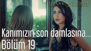 İstanbullu Gelin 19. Bölüm - Kanımızın Son Damlasına Kadar