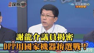 《新聞深喉嚨》精彩片段 謝龍介議員揭密 DPP用國家機器拚選戰!