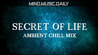 SECRET OF LIFE - Ambient Chillout Mix - mind.music.daily -