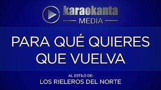 Karaokanta - Los Rieleros del Norte - Para qué quieres que vuelva