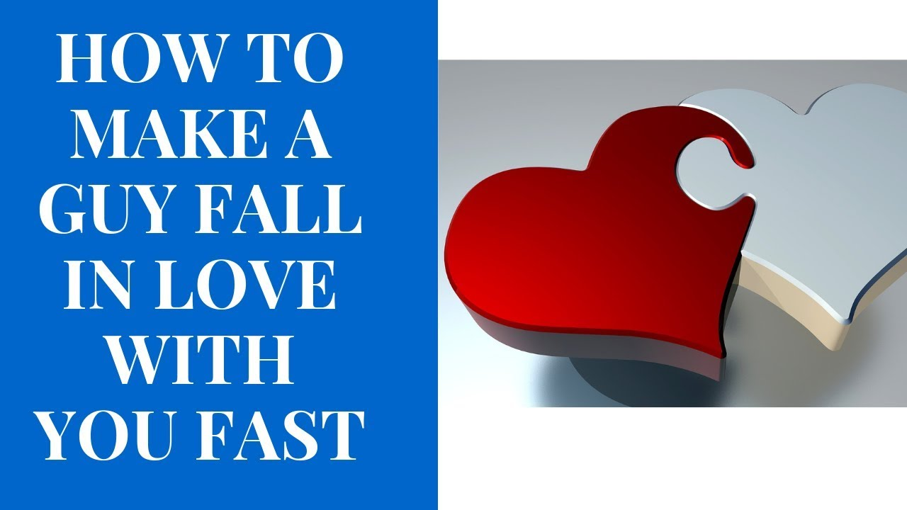How to make a guy fall in love with you fast