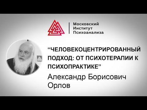 Лекция А.Б. Орлова «Человекоцентрированный подход: от психотерапии к психопрактике»