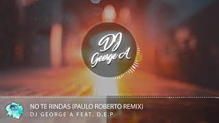 Dj George A Feat. D.E.P. - No Te Rindas (Paulo Roberto Remix)
